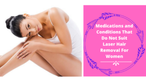 Medications and Conditions That Do Not Suit Laser Hair Removal For Women
