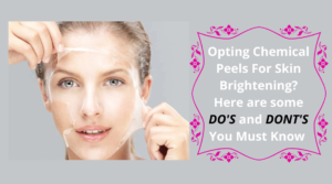 Opting Chemical Peels For Skin Brightening_ Here are some DO'S and DONT'S You Must Know